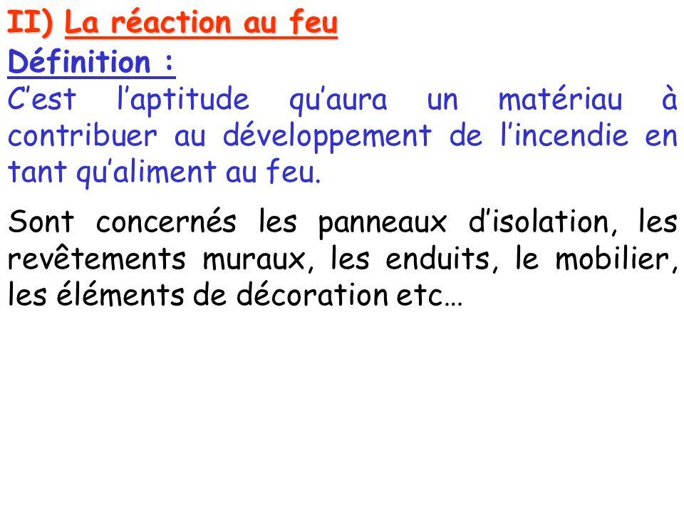 II) La réaction au feu Définition : Cest laptitude quaura un matériau à contribuer au développement de lincendie en tant qualiment au feu.