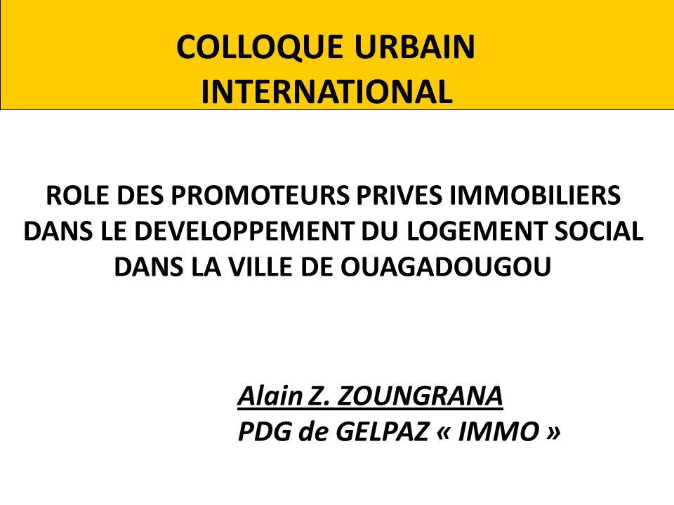 COLLOQUE URBAIN INTERNATIONAL ROLE DES PROMOTEURS PRIVES IMMOBILIERS DANS LE DEVELOPPEMENT DU LOGEMENT SOCIAL DANS LA VILLE DE OUAGADOUGOU Alain Z. ZO