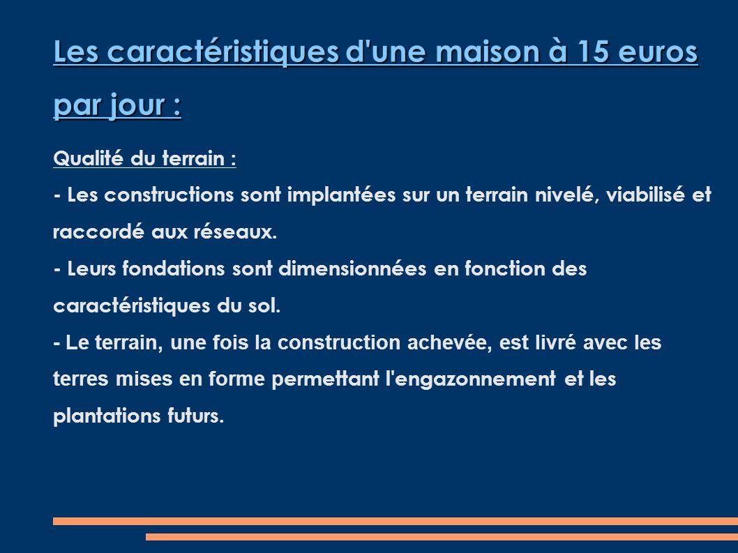 Les caractéristiques d une maison à 15 euros par jour : Qualité du terrain : - Les constructions sont implantées sur un terrain nivelé, viabilisé et raccordé aux réseaux.