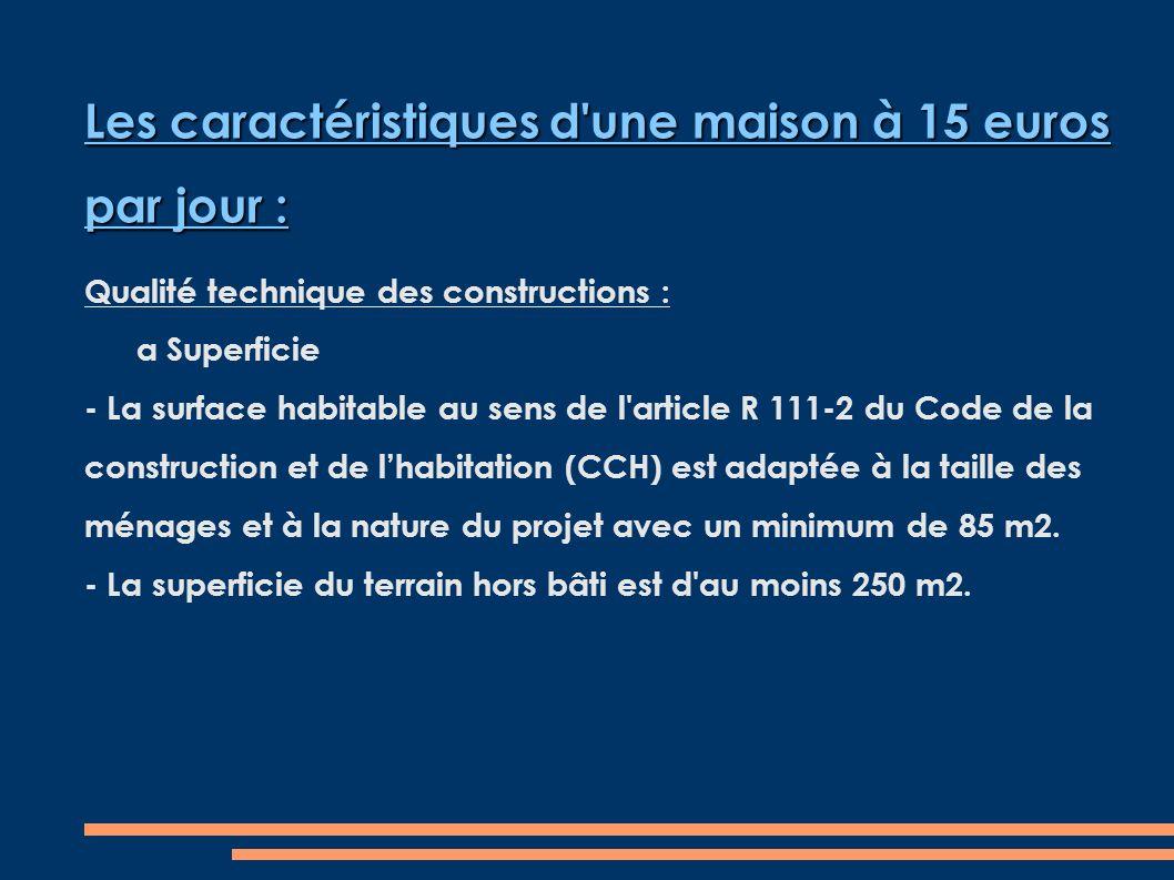 Les caractéristiques d une maison à 15 euros par jour : Qualité technique des constructions : a Superficie - La surface habitable au sens de l article R 111-2 du Code de la construction et de lhabitation (CCH) est adaptée à la taille des ménages et à la nature du projet avec un minimum de 85 m2.