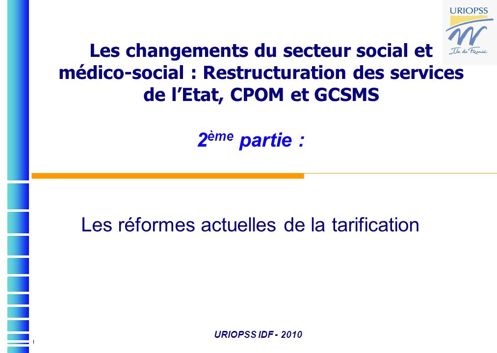 Les changements du secteur social et médico-social : Restructuration des services de lEtat, CPOM et GCSMS 2 ème partie : Les réformes actuelles de la