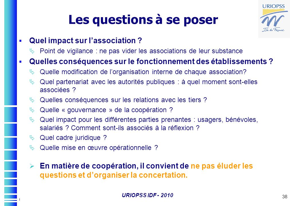 URIOPSS IDF - 2010 38 Les questions à se poser Quel impact sur lassociation ? Point de vigilance : ne pas vider les associations de leur substance Que