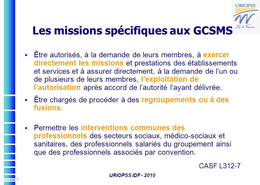 URIOPSS IDF - 2010 Les missions spécifiques aux GCSMS Être autorisés, à la demande de leurs membres, à exercer directement les missions et prestations