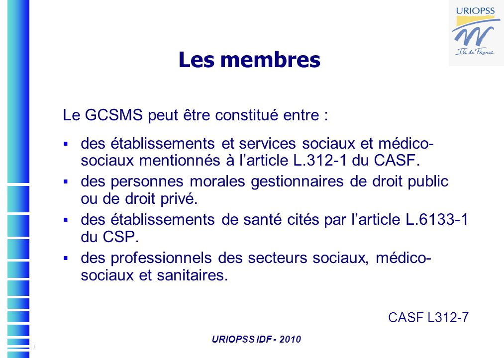 URIOPSS IDF - 2010 Les membres Le GCSMS peut être constitué entre : des établissements et services sociaux et médico- sociaux mentionnés à larticle L.
