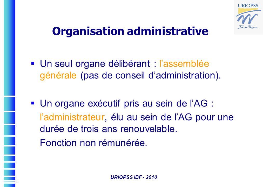 URIOPSS IDF - 2010 Organisation administrative Un seul organe délibérant : lassemblée générale (pas de conseil dadministration). Un organe exécutif pr