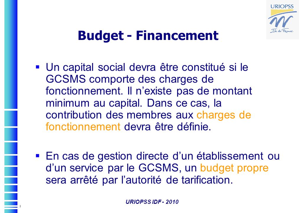 URIOPSS IDF - 2010 Budget - Financement Un capital social devra être constitué si le GCSMS comporte des charges de fonctionnement. Il nexiste pas de m