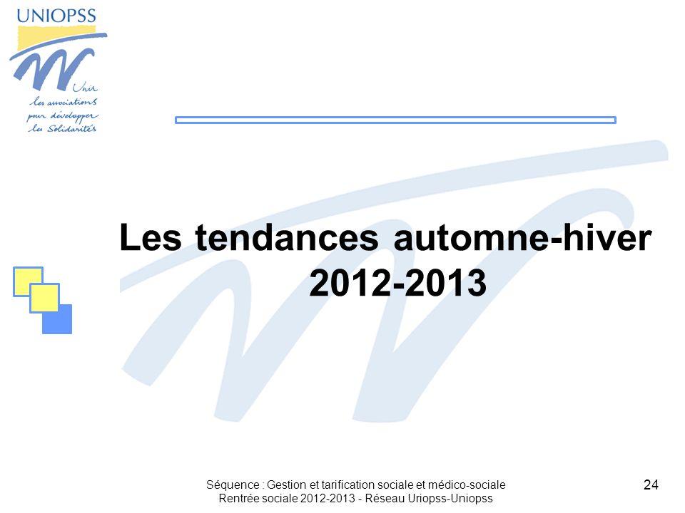 24 Les tendances automne-hiver 2012-2013 Séquence : Gestion et tarification sociale et médico-sociale Rentrée sociale 2012-2013 - Réseau Uriopss-Uniop