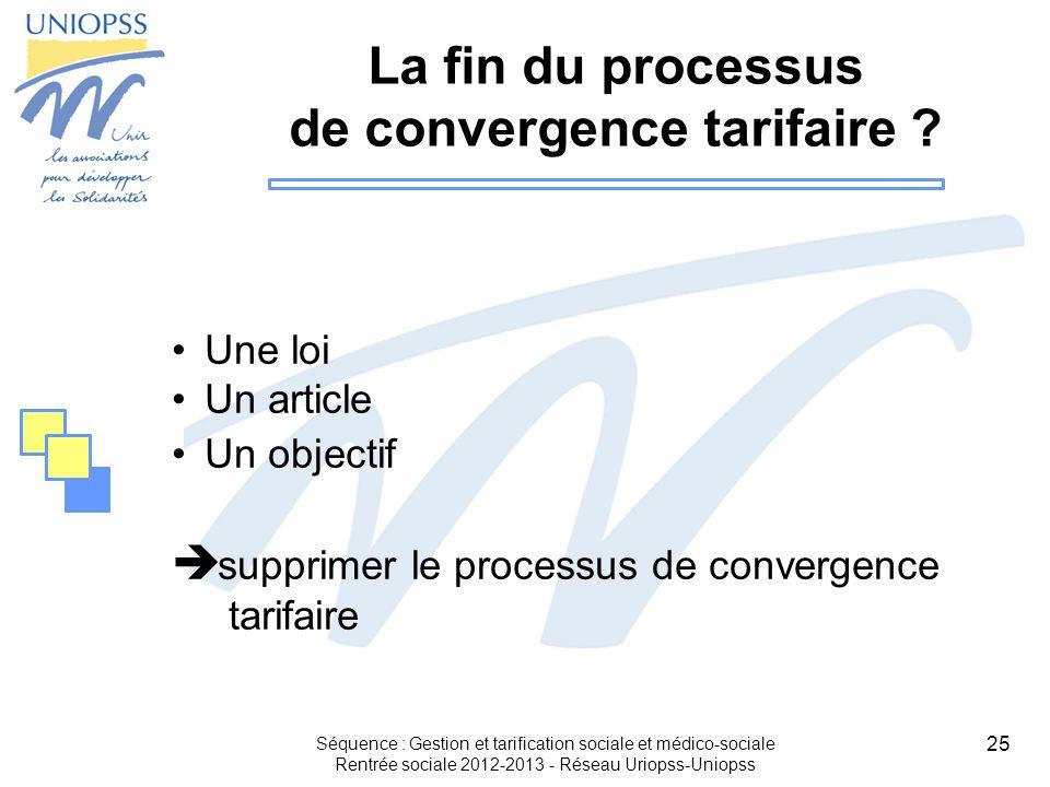 25 Séquence : Gestion et tarification sociale et médico-sociale Rentrée sociale 2012-2013 - Réseau Uriopss-Uniopss La fin du processus de convergence