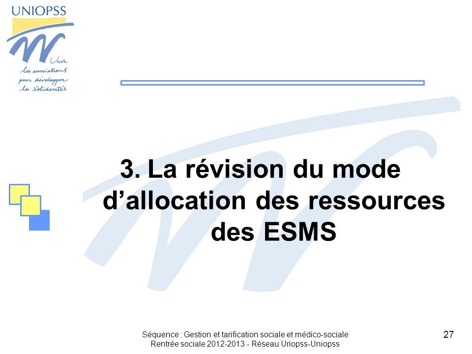 27 3.La révision du mode dallocation des ressources des ESMS Séquence : Gestion et tarification sociale et médico-sociale Rentrée sociale 2012-2013 -