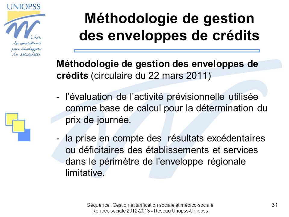 31 Séquence : Gestion et tarification sociale et médico-sociale Rentrée sociale 2012-2013 - Réseau Uriopss-Uniopss Méthodologie de gestion des envelop