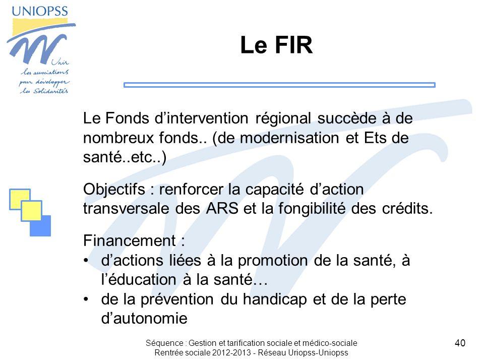 40 Le FIR Le Fonds dintervention régional succède à de nombreux fonds.. (de modernisation et Ets de santé..etc..) Objectifs : renforcer la capacité da