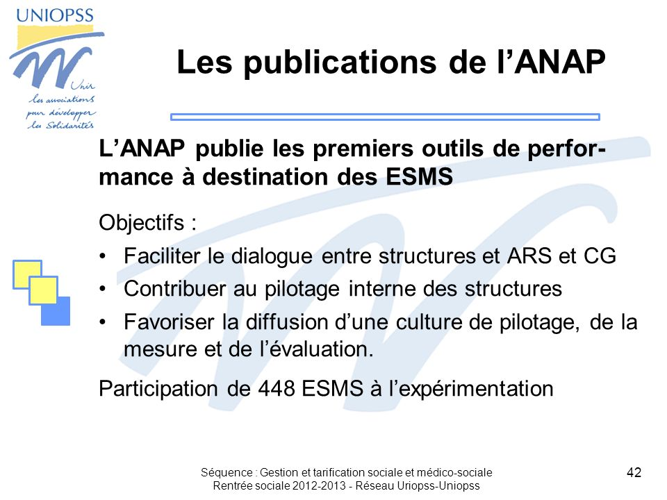 42 Les publications de lANAP LANAP publie les premiers outils de perfor- mance à destination des ESMS Objectifs : Faciliter le dialogue entre structur