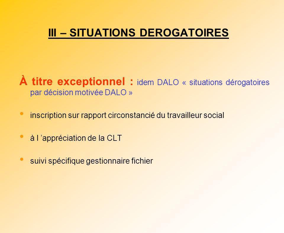 III – SITUATIONS DEROGATOIRES À titre exceptionnel : idem DALO « situations dérogatoires par décision motivée DALO » inscription sur rapport circonsta