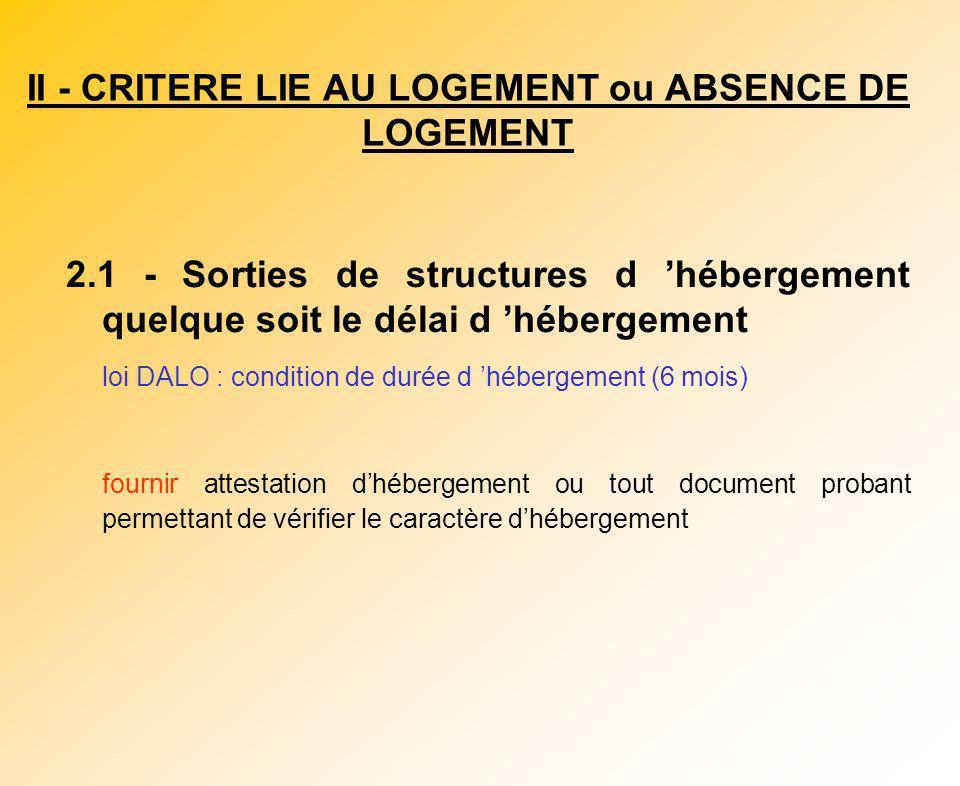 II - CRITERE LIE AU LOGEMENT ou ABSENCE DE LOGEMENT 2.1 - Sorties de structures d hébergement quelque soit le délai d hébergement loi DALO : condition