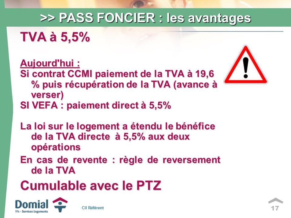 17 TVA à 5,5% Aujourd hui : Si contrat CCMI paiement de la TVA à 19,6 % puis récupération de la TVA (avance à verser) SI VEFA : paiement direct à 5,5% La loi sur le logement a étendu le bénéfice de la TVA directe à 5,5% aux deux opérations En cas de revente : règle de reversement de la TVA Cumulable avec le PTZ >> PASS FONCIER : les avantages Cil Référent