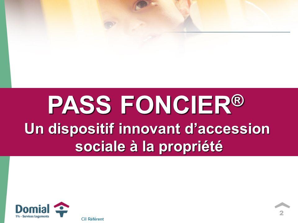 2 PASS FONCIER ® Un dispositif innovant daccession sociale à la propriété Cil Référent