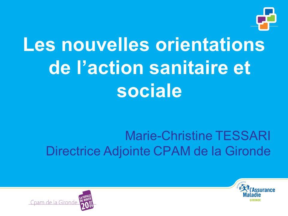 Les nouvelles orientations de laction sanitaire et sociale Marie-Christine TESSARI Directrice Adjointe CPAM de la Gironde