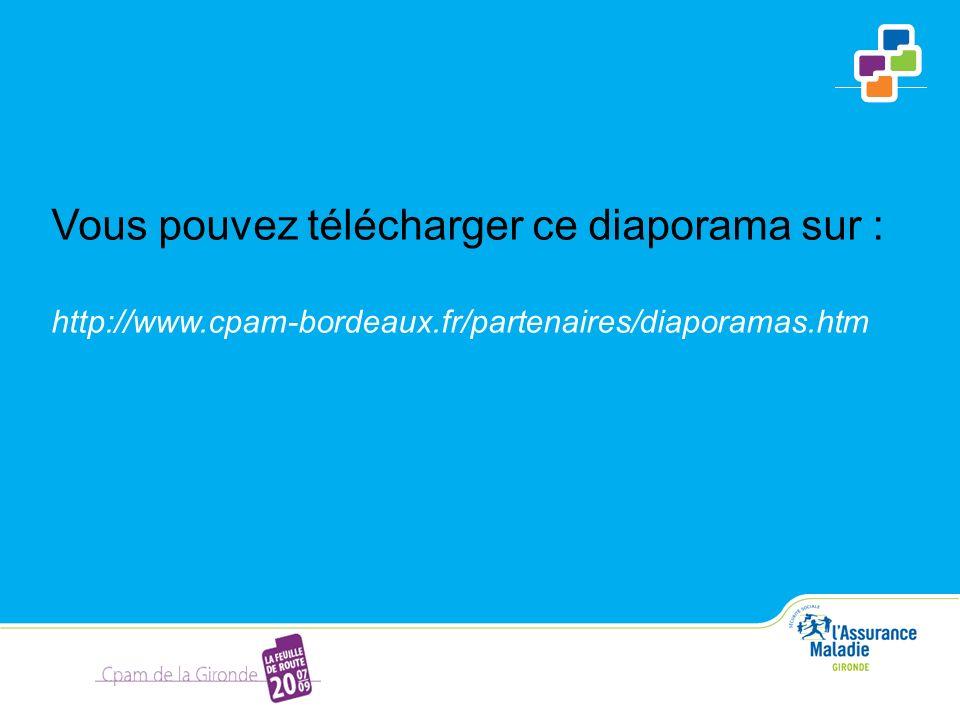 Vous pouvez télécharger ce diaporama sur : http://www.cpam-bordeaux.fr/partenaires/diaporamas.htm