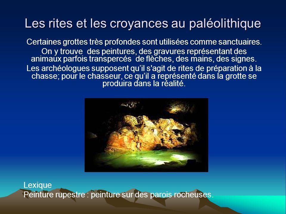 Les rites et les croyances au paléolithique Au paléolithique, les morts sont enterrés dans des tombes, parfois ils sont accompagnés de parures, darmes et de nourriture.