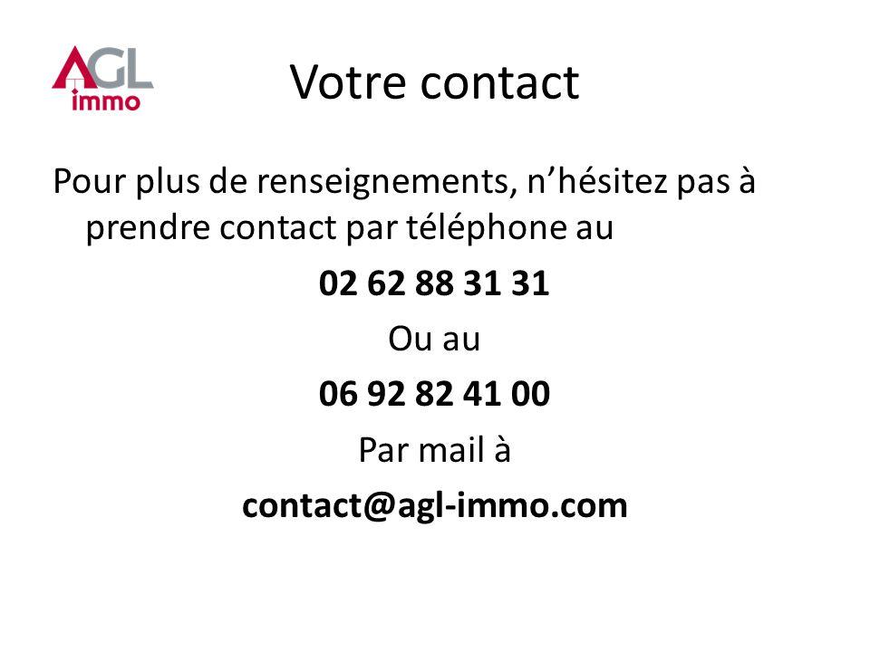 Votre contact Pour plus de renseignements, nhésitez pas à prendre contact par téléphone au 02 62 88 31 31 Ou au 06 92 82 41 00 Par mail à contact@agl-immo.com