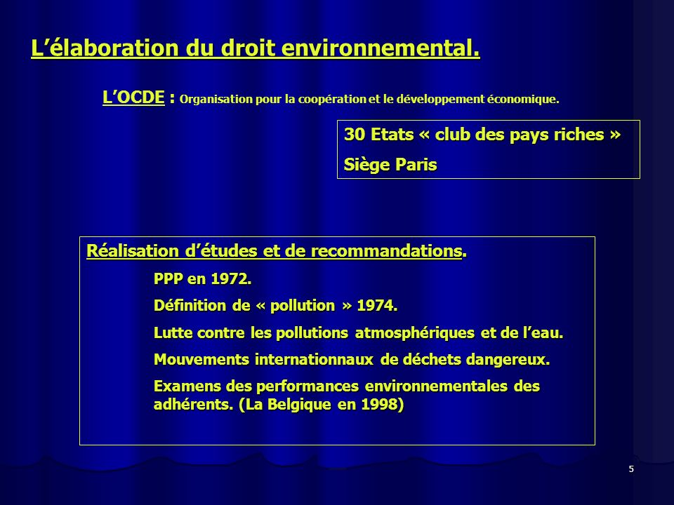 5 Lélaboration du droit environnemental. 30 Etats « club des pays riches » Siège Paris LOCDE : Organisation pour la coopération et le développement éc