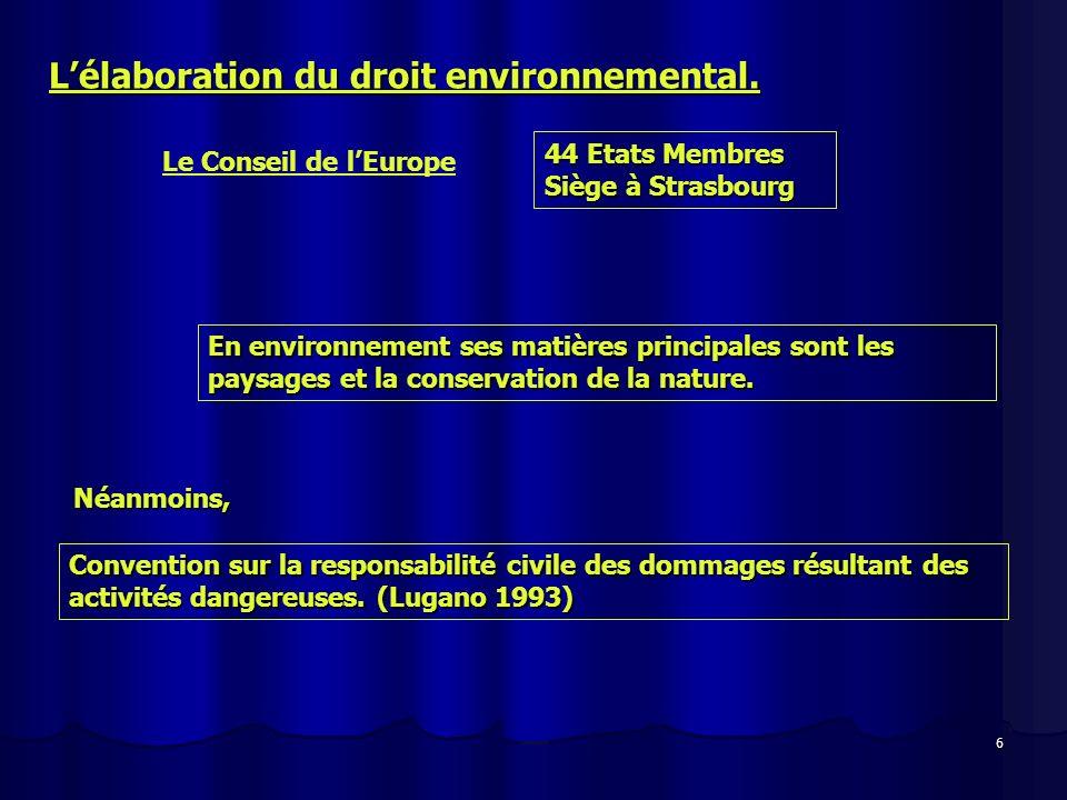 6 Lélaboration du droit environnemental. Le Conseil de lEurope 44 Etats Membres Siège à Strasbourg En environnement ses matières principales sont les