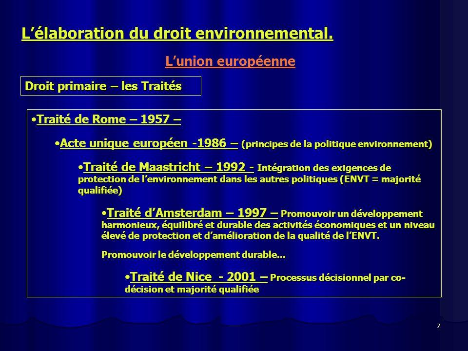 7 Lélaboration du droit environnemental. Lunion européenne Droit primaire – les Traités Traité de Rome – 1957 – Acte unique européen -1986 –(principes