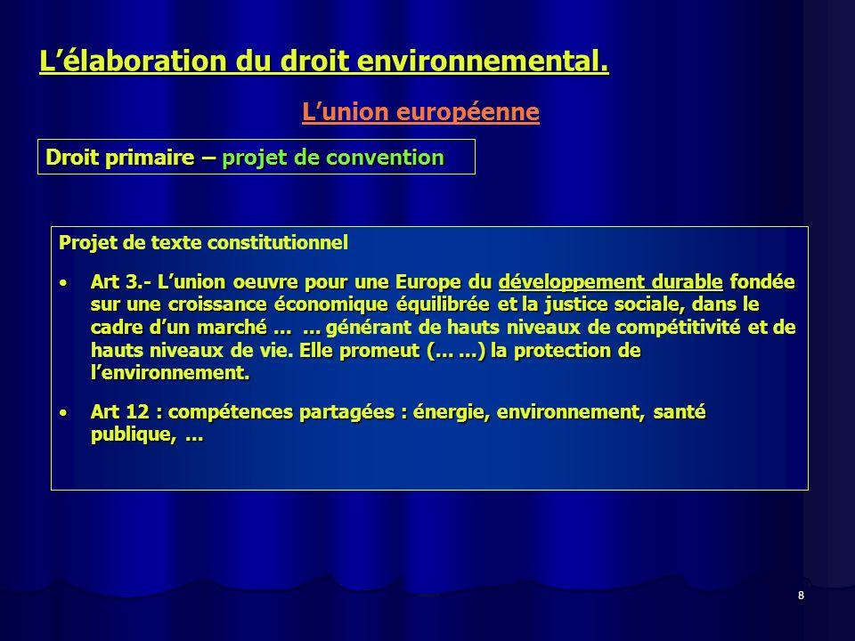 8 Lélaboration du droit environnemental. Lunion européenne Droit primaire – projet de convention Projet de texte constitutionnel Art 3.- Lunion oeuvre