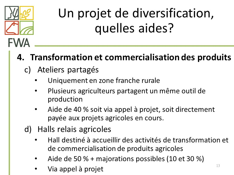 4.Transformation et commercialisation des produits c)Ateliers partagés Uniquement en zone franche rurale Plusieurs agriculteurs partagent un même outil de production Aide de 40 % soit via appel à projet, soit directement payée aux projets agricoles en cours.
