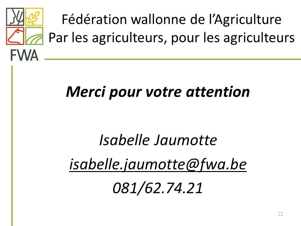 Merci pour votre attention Isabelle Jaumotte isabelle.jaumotte@fwa.be 081/62.74.21 Fédération wallonne de lAgriculture Par les agriculteurs, pour les agriculteurs 22