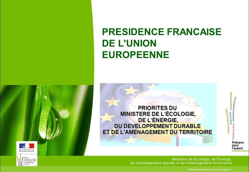 PRESIDENCE FRANCAISE DE L'UNION EUROPEENNE PRIORITES DU MINISTERE DE LÉCOLOGIE, MINISTERE DE LÉCOLOGIE, DE LÉNERGIE, DE LÉNERGIE, DU DEVELOPPEMENT DUR