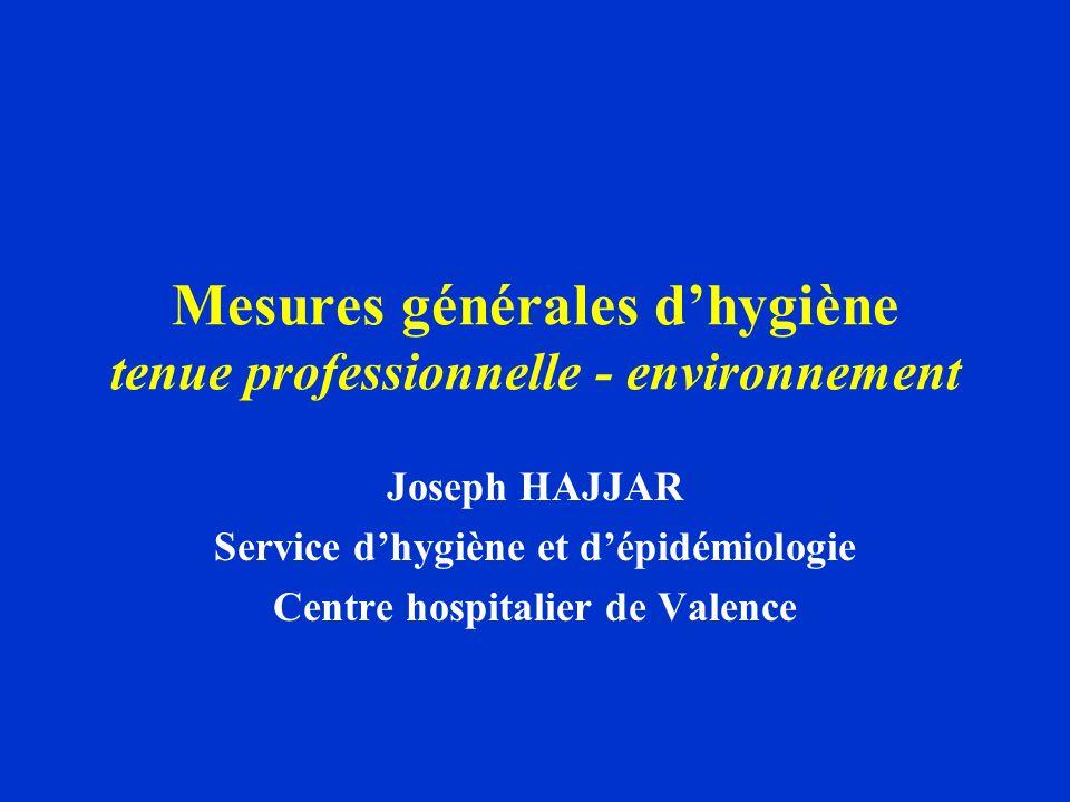 Mesures générales dhygiène tenue professionnelle - environnement Joseph HAJJAR Service dhygiène et dépidémiologie Centre hospitalier de Valence