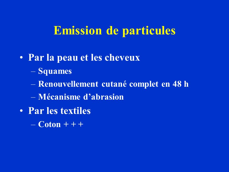 Emission de particules Par la peau et les cheveux –Squames –Renouvellement cutané complet en 48 h –Mécanisme dabrasion Par les textiles –Coton + + +