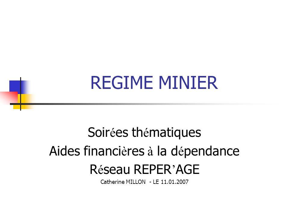 REGIME MINIER Soir é es th é matiques Aides financi è res à la d é pendance R é seau REPER AGE Catherine MILLON - LE 11.01.2007
