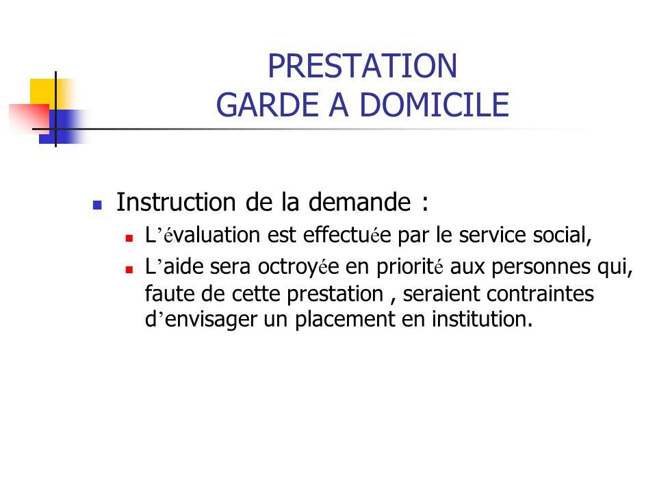 PRESTATION GARDE A DOMICILE Instruction de la demande : L é valuation est effectu é e par le service social, L aide sera octroy é e en priorit é aux p