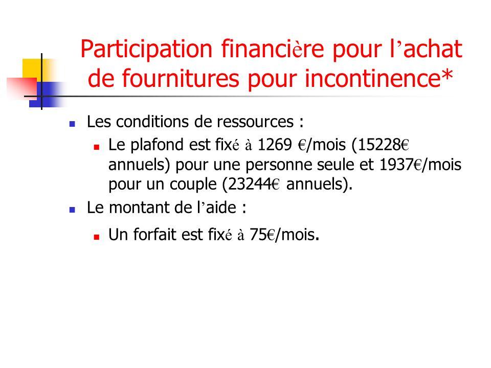 Participation financi è re pour l achat de fournitures pour incontinence* Les conditions de ressources : Le plafond est fix é à 1269 /mois (15228 annu