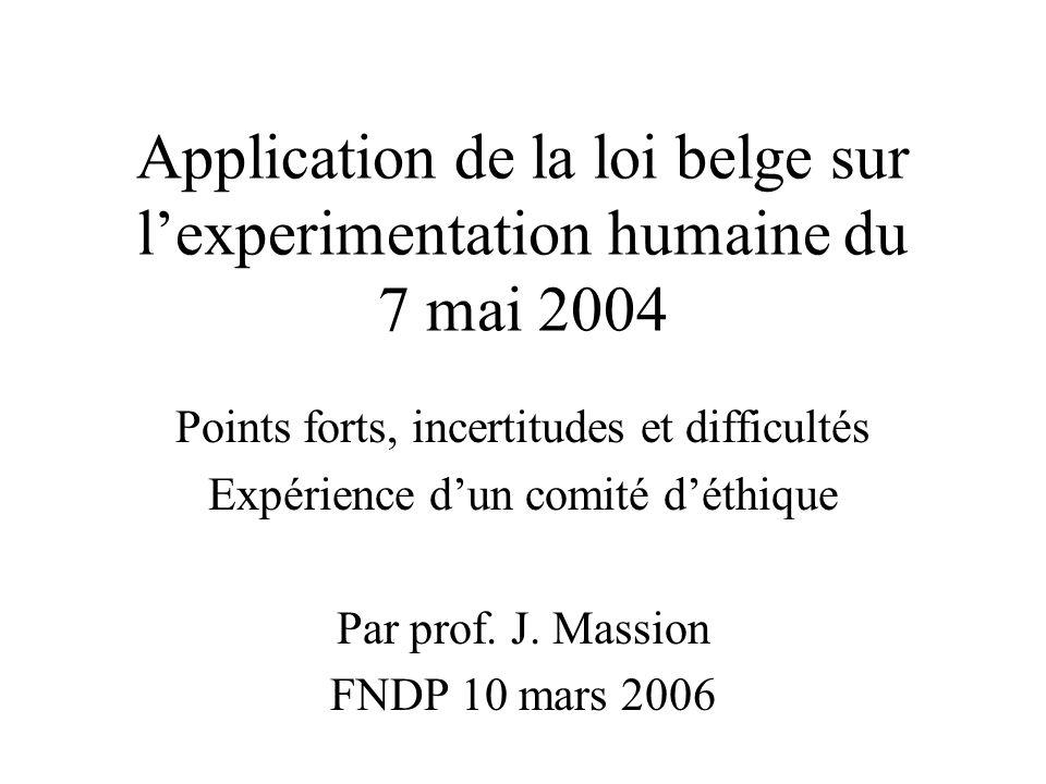 Application de la loi belge sur lexperimentation humaine du 7 mai 2004 Points forts, incertitudes et difficultés Expérience dun comité déthique Par pr