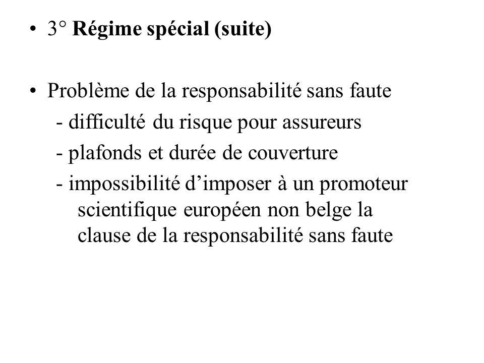 3° Régime spécial (suite) Problème de la responsabilité sans faute - difficulté du risque pour assureurs - plafonds et durée de couverture - impossibilité dimposer à un promoteur scientifique européen non belge la clause de la responsabilité sans faute
