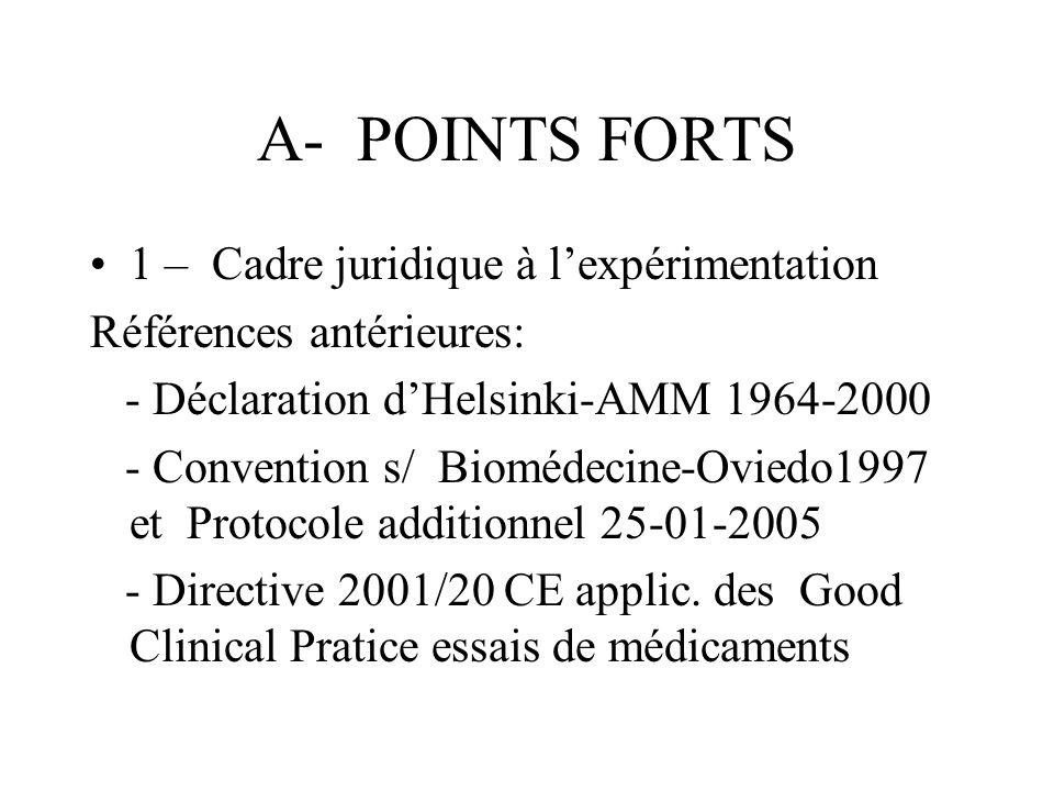 A- POINTS FORTS 1 – Cadre juridique à lexpérimentation Références antérieures: - Déclaration dHelsinki-AMM 1964-2000 - Convention s/ Biomédecine-Oviedo1997 et Protocole additionnel 25-01-2005 - Directive 2001/20 CE applic.