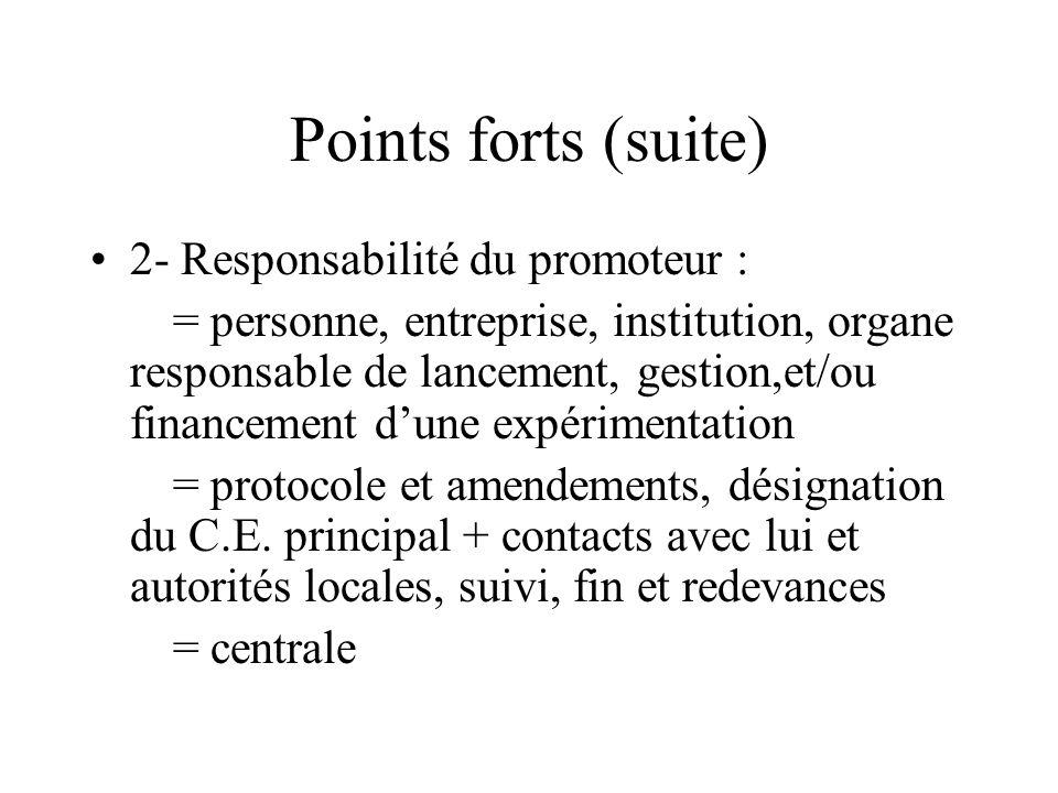 Points forts (suite) 2- Responsabilité du promoteur : = personne, entreprise, institution, organe responsable de lancement, gestion,et/ou financement dune expérimentation = protocole et amendements, désignation du C.E.