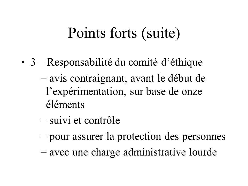 Points forts (suite) 3 – Responsabilité du comité déthique = avis contraignant, avant le début de lexpérimentation, sur base de onze éléments = suivi et contrôle = pour assurer la protection des personnes = avec une charge administrative lourde
