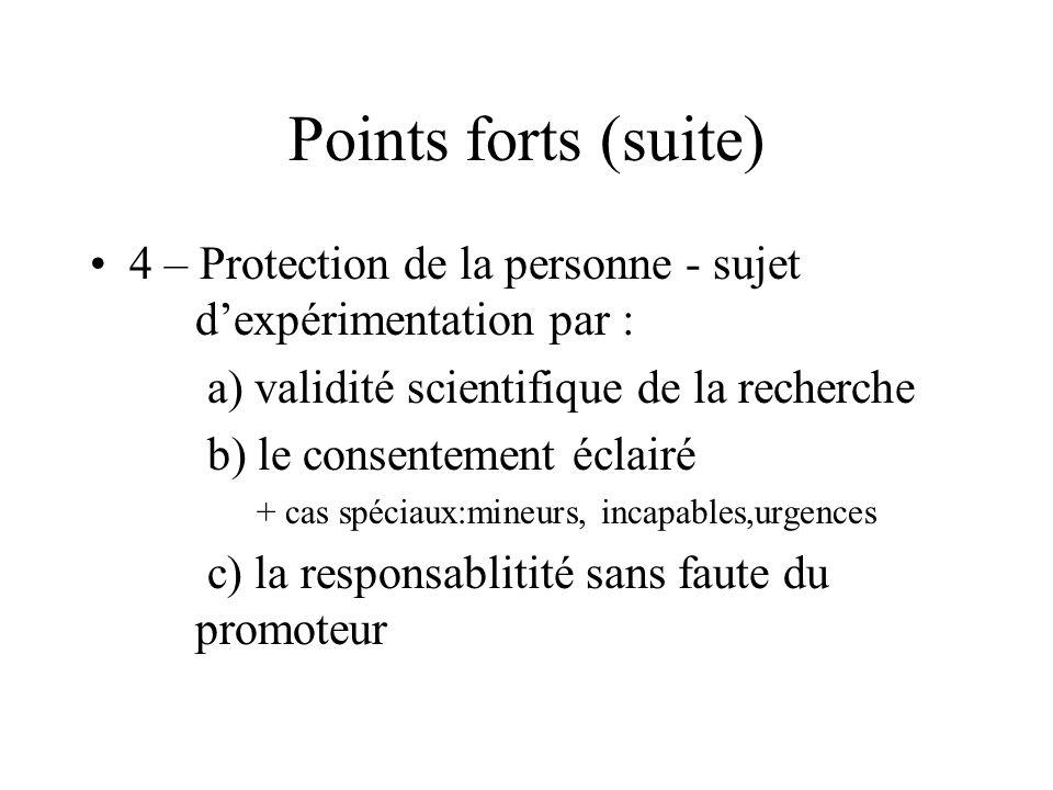 Points forts (suite) 4 – Protection de la personne - sujet dexpérimentation par : a) validité scientifique de la recherche b) le consentement éclairé + cas spéciaux:mineurs, incapables,urgences c) la responsablitité sans faute du promoteur