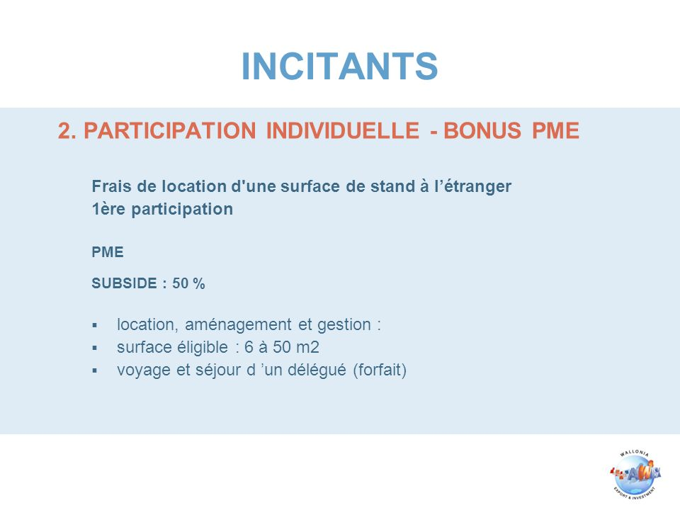 INCITANTS 2.PARTICIPATION INDIVIDUELLE - BONUS PME Frais de location d'une surface de stand à létranger 1ère participation PME SUBSIDE : 50 % location