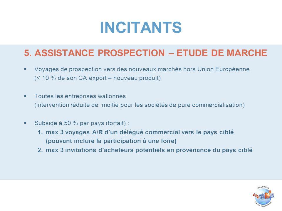 INCITANTS 5.ASSISTANCE PROSPECTION – ETUDE DE MARCHE Voyages de prospection vers des nouveaux marchés hors Union Européenne (< 10 % de son CA export –