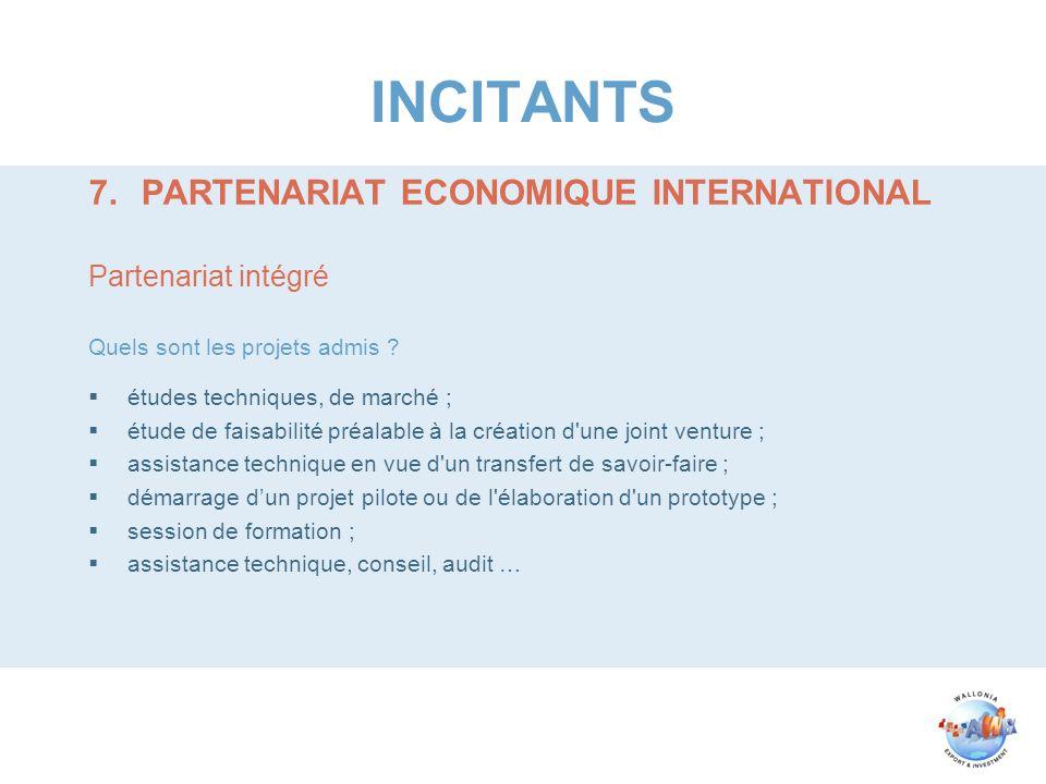 INCITANTS 7.PARTENARIAT ECONOMIQUE INTERNATIONAL Partenariat intégré Quels sont les projets admis ? études techniques, de marché ; étude de faisabilit