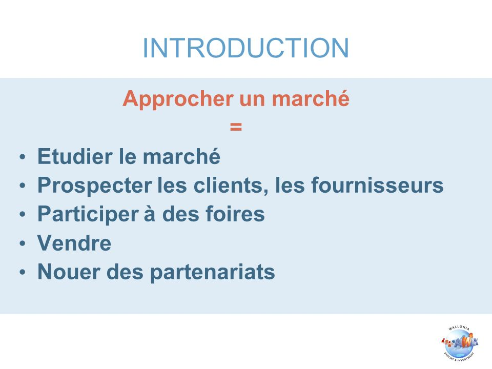 INTRODUCTION Approcher un marché = Etudier le marché Prospecter les clients, les fournisseurs Participer à des foires Vendre Nouer des partenariats