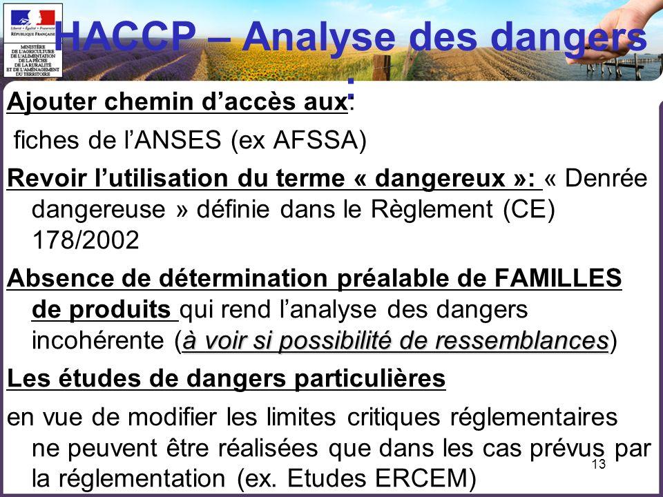 13 HACCP – Analyse des dangers : Ajouter chemin daccès aux: fiches de lANSES (ex AFSSA) Revoir lutilisation du terme « dangereux »: « Denrée dangereus