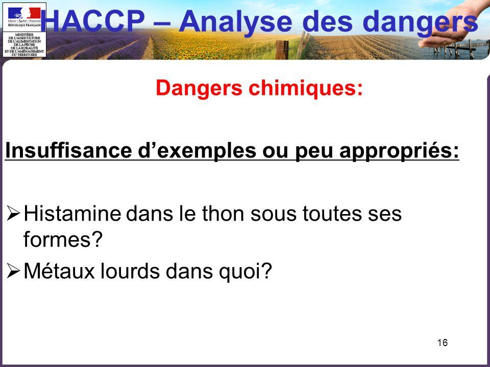 16 HACCP – Analyse des dangers Dangers chimiques: Insuffisance dexemples ou peu appropriés: Histamine dans le thon sous toutes ses formes? Métaux lour