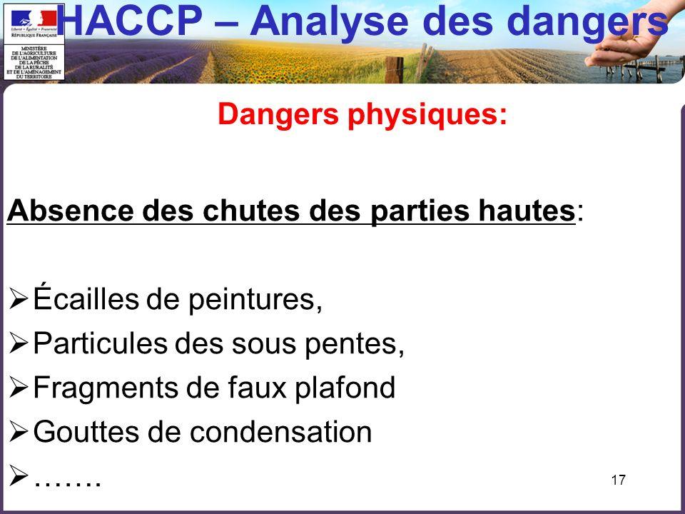 17 HACCP – Analyse des dangers Dangers physiques: Absence des chutes des parties hautes: Écailles de peintures, Particules des sous pentes, Fragments de faux plafond Gouttes de condensation …….