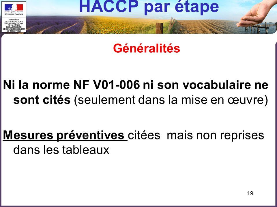 19 HACCP par étape Généralités Ni la norme NF V01-006 ni son vocabulaire ne sont cités (seulement dans la mise en œuvre) Mesures préventives citées mais non reprises dans les tableaux